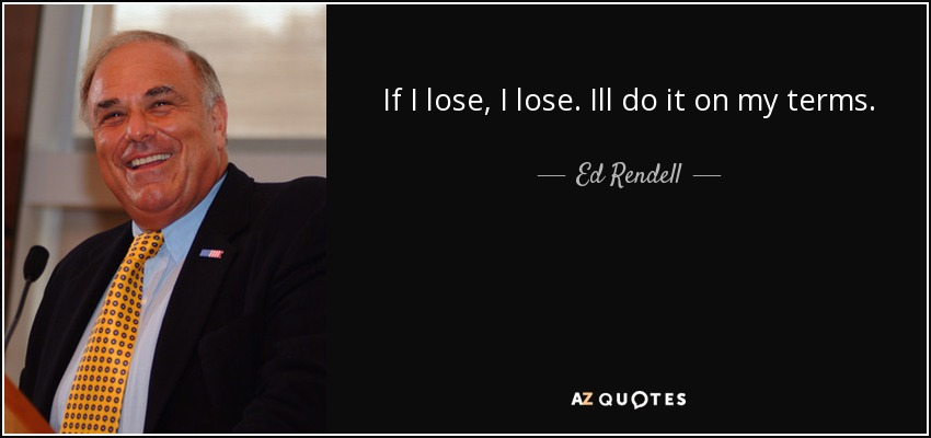 If I lose, I lose. Ill do it on my terms. - Ed Rendell