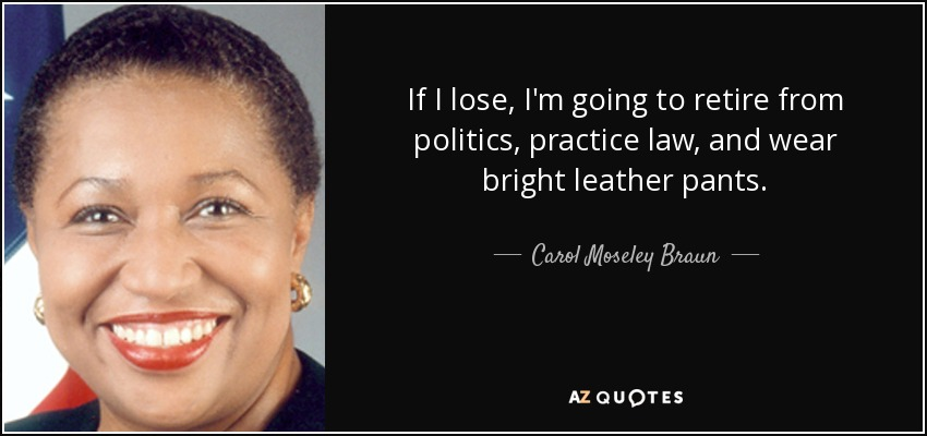 If I lose, I'm going to retire from politics, practice law, and wear bright leather pants. - Carol Moseley Braun