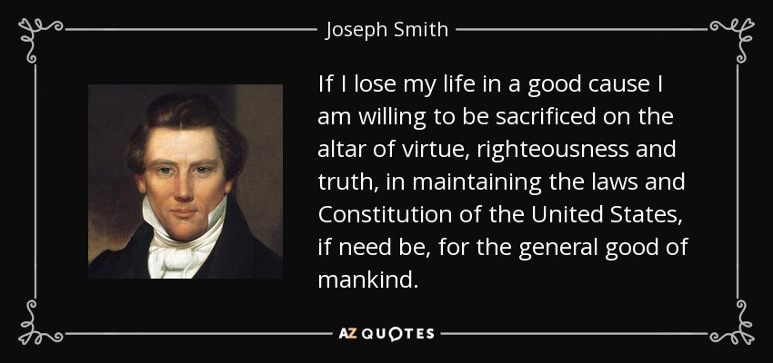 If I lose my life in a good cause I am willing to be sacrificed on the altar of virtue, righteousness and truth, in maintaining the laws and Constitution of the United States, if need be, for the general good of mankind. - Joseph Smith, Jr.