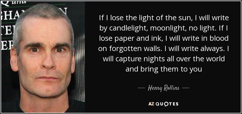 If I lose the light of the sun, I will write by candlelight, moonlight, no light. If I lose paper and ink, I will write in blood on forgotten walls. I will write always. I will capture nights all over the world and bring them to you - Henry Rollins