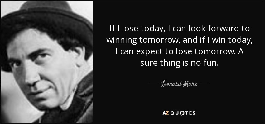 If I lose today, I can look forward to winning tomorrow, and if I win today, I can expect to lose tomorrow. A sure thing is no fun. - Leonard Marx