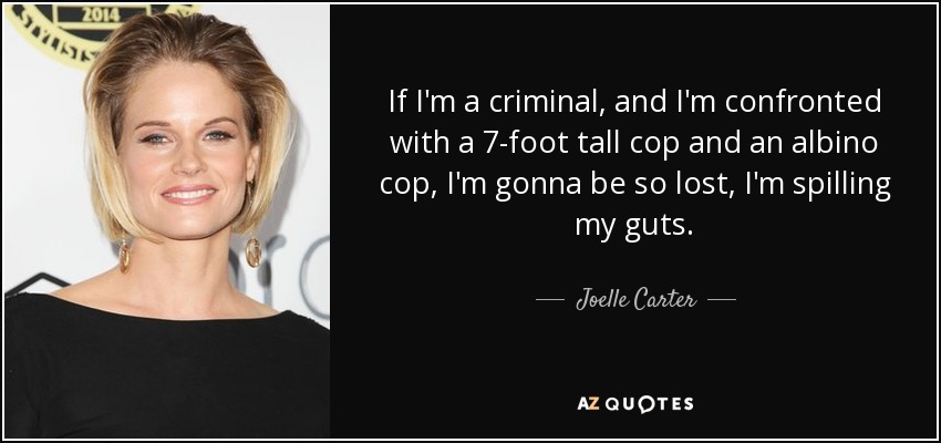 If I'm a criminal, and I'm confronted with a 7-foot tall cop and an albino cop, I'm gonna be so lost, I'm spilling my guts. - Joelle Carter