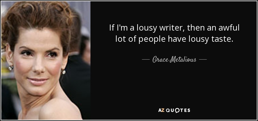 If I'm a lousy writer, then an awful lot of people have lousy taste. - Grace Metalious