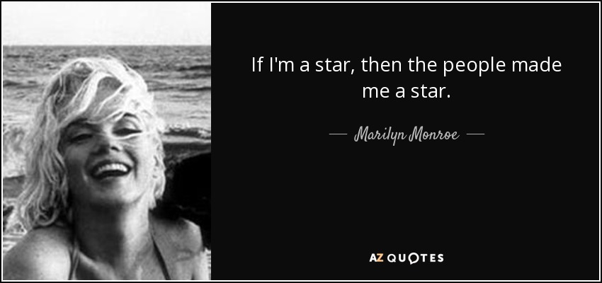 If I'm a star, then the people made me a star. - Marilyn Monroe