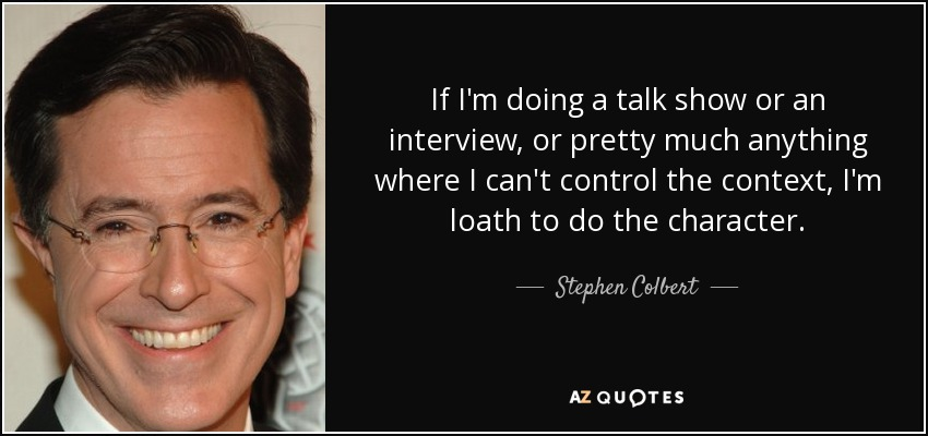 If I'm doing a talk show or an interview, or pretty much anything where I can't control the context, I'm loath to do the character. - Stephen Colbert
