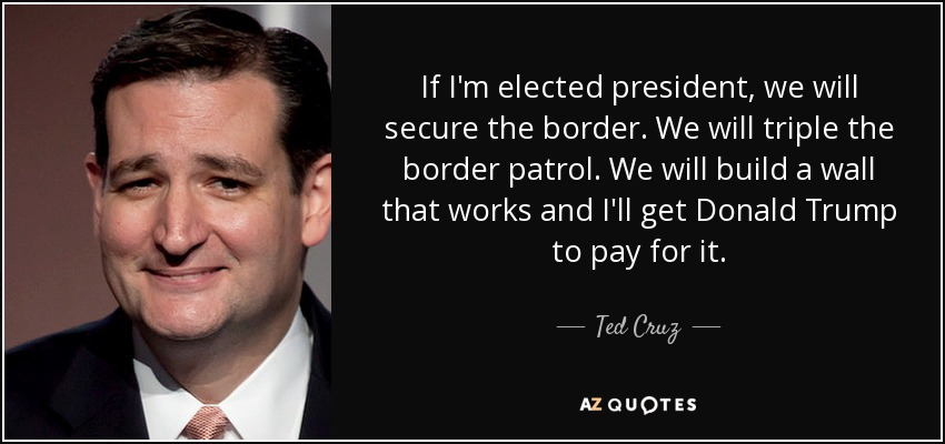 If I'm elected president, we will secure the border. We will triple the border patrol. We will build a wall that works and I'll get Donald Trump to pay for it. - Ted Cruz