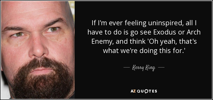 If I'm ever feeling uninspired, all I have to do is go see Exodus or Arch Enemy, and think 'Oh yeah, that's what we're doing this for.' - Kerry King