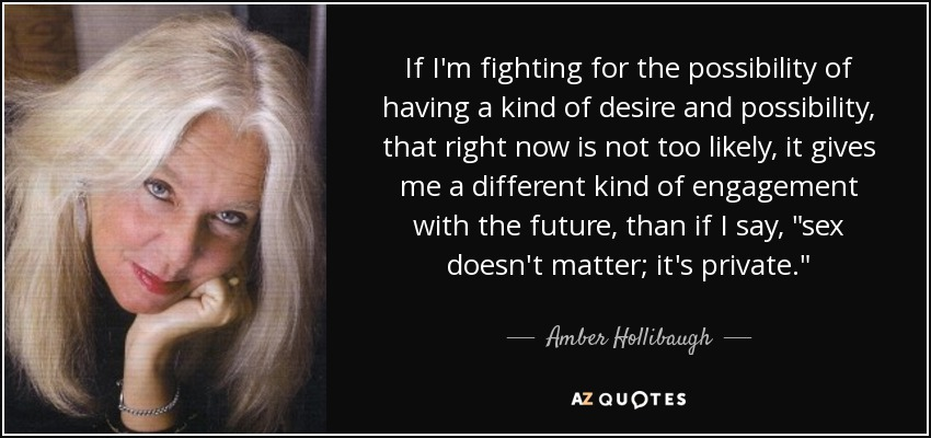 If I'm fighting for the possibility of having a kind of desire and possibility, that right now is not too likely, it gives me a different kind of engagement with the future, than if I say,
