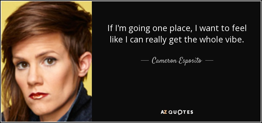 If I'm going one place, I want to feel like I can really get the whole vibe. - Cameron Esposito