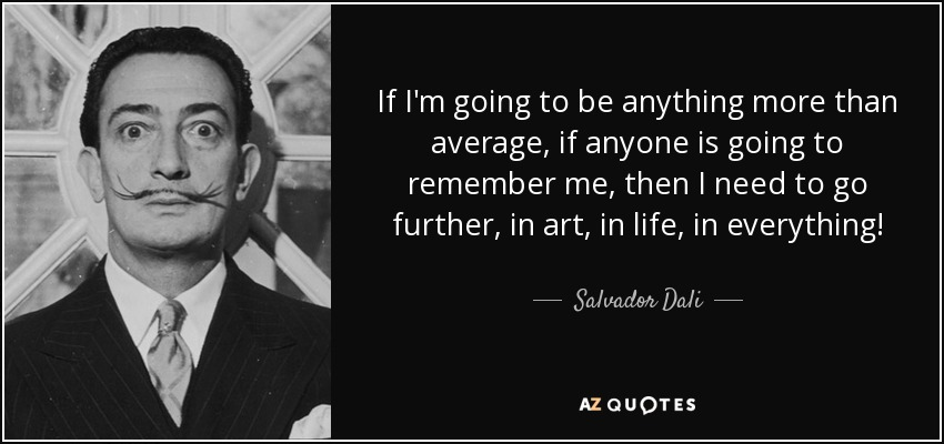 If I'm going to be anything more than average, if anyone is going to remember me, then I need to go further, in art, in life, in everything! - Salvador Dali