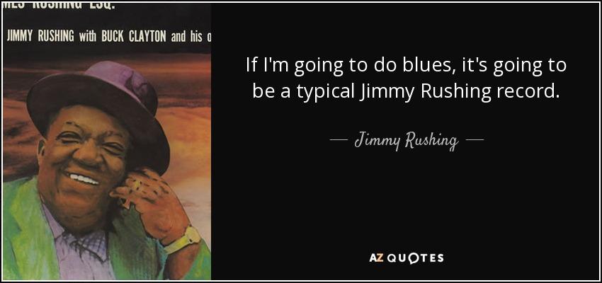 If I'm going to do blues, it's going to be a typical Jimmy Rushing record. - Jimmy Rushing
