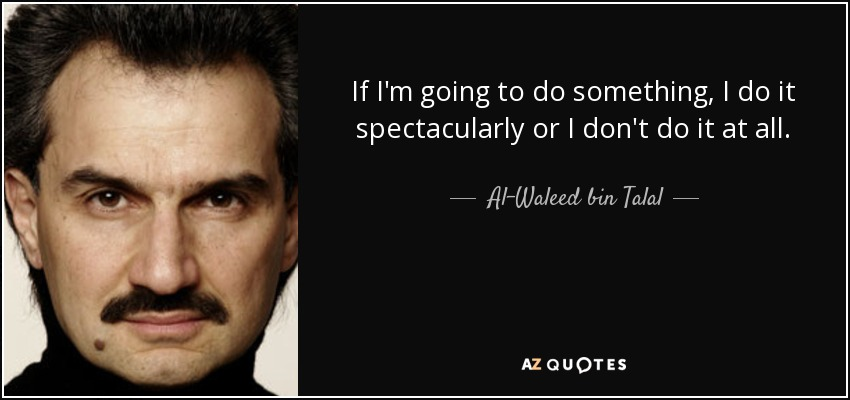 If I'm going to do something, I do it spectacularly or I don't do it at all. - Al-Waleed bin Talal