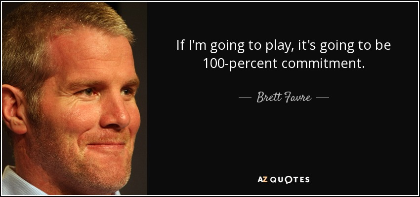 If I'm going to play, it's going to be 100-percent commitment. - Brett Favre