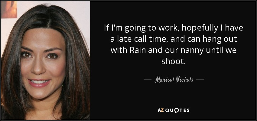 If I'm going to work, hopefully I have a late call time, and can hang out with Rain and our nanny until we shoot. - Marisol Nichols
