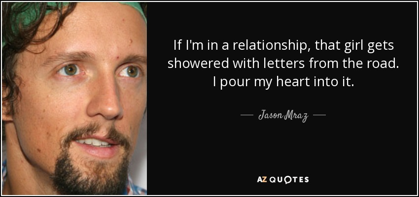 If I'm in a relationship, that girl gets showered with letters from the road. I pour my heart into it. - Jason Mraz