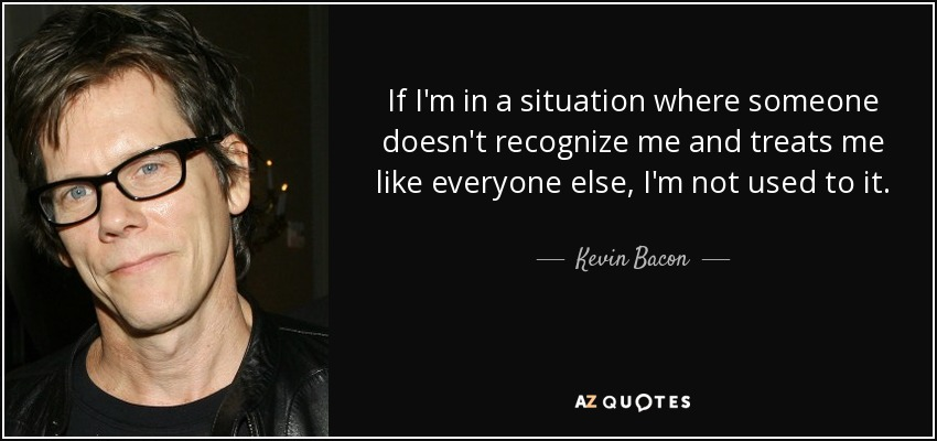 If I'm in a situation where someone doesn't recognize me and treats me like everyone else, I'm not used to it. - Kevin Bacon