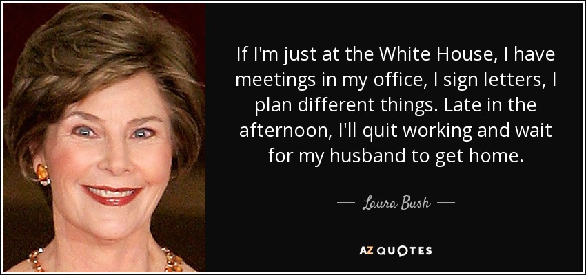 If I'm just at the White House, I have meetings in my office, I sign letters, I plan different things. Late in the afternoon, I'll quit working and wait for my husband to get home. - Laura Bush