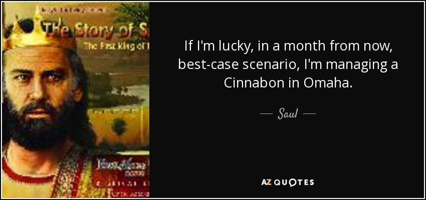 If I'm lucky, in a month from now, best-case scenario, I'm managing a Cinnabon in Omaha. - Saul