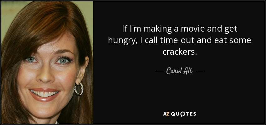 If I'm making a movie and get hungry, I call time-out and eat some crackers. - Carol Alt