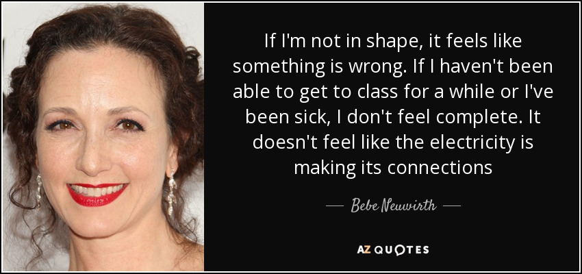 If I'm not in shape, it feels like something is wrong. If I haven't been able to get to class for a while or I've been sick, I don't feel complete. It doesn't feel like the electricity is making its connections - Bebe Neuwirth
