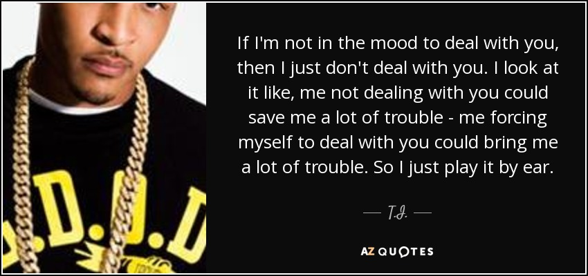 Ti Quote If Im Not In The Mood To Deal With You