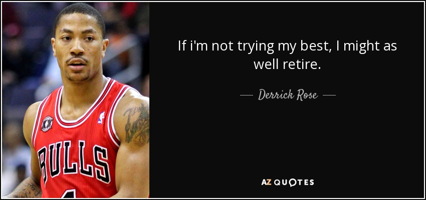 If i'm not trying my best, I might as well retire. - Derrick Rose