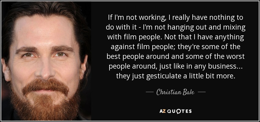 If I'm not working, I really have nothing to do with it - I'm not hanging out and mixing with film people. Not that I have anything against film people; they're some of the best people around and some of the worst people around, just like in any business... they just gesticulate a little bit more. - Christian Bale