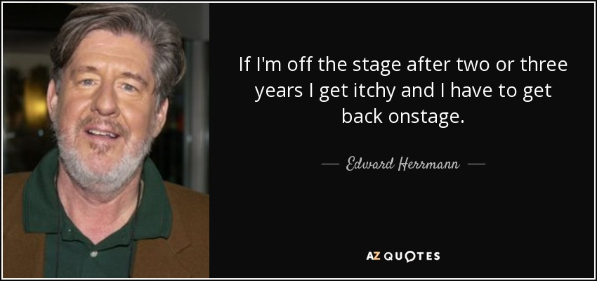 If I'm off the stage after two or three years I get itchy and I have to get back onstage. - Edward Herrmann