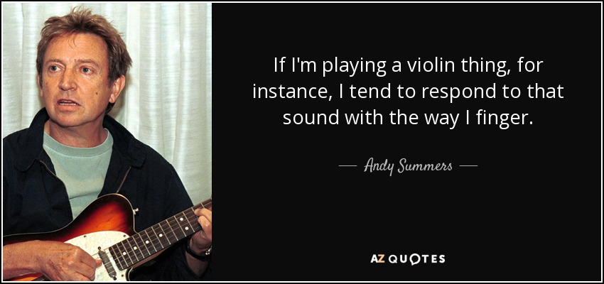 If I'm playing a violin thing, for instance, I tend to respond to that sound with the way I finger. - Andy Summers