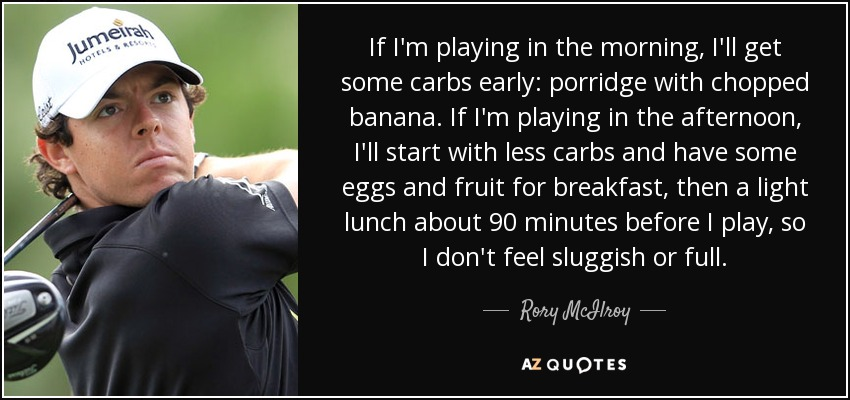 If I'm playing in the morning, I'll get some carbs early: porridge with chopped banana. If I'm playing in the afternoon, I'll start with less carbs and have some eggs and fruit for breakfast, then a light lunch about 90 minutes before I play, so I don't feel sluggish or full. - Rory McIlroy