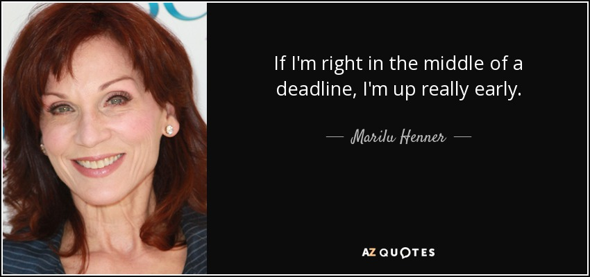 If I'm right in the middle of a deadline, I'm up really early. - Marilu Henner