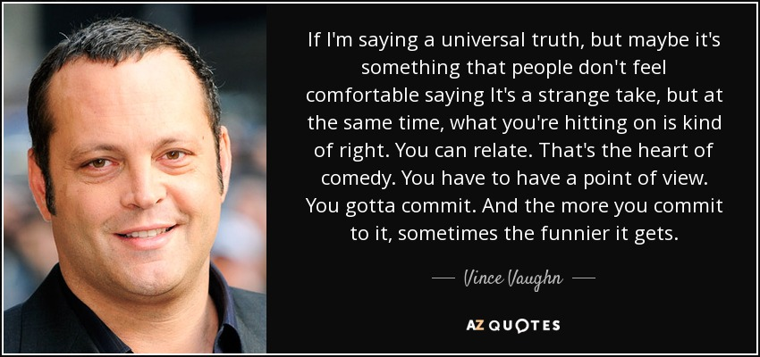 If I'm saying a universal truth, but maybe it's something that people don't feel comfortable saying It's a strange take, but at the same time, what you're hitting on is kind of right. You can relate. That's the heart of comedy. You have to have a point of view. You gotta commit. And the more you commit to it, sometimes the funnier it gets. - Vince Vaughn