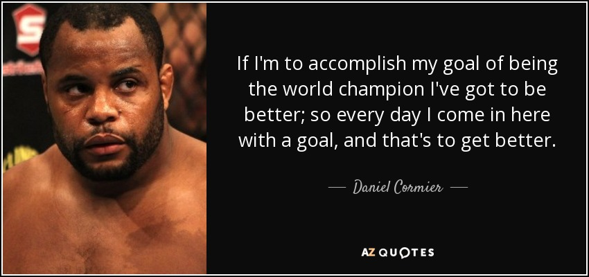 If I'm to accomplish my goal of being the world champion I've got to be better; so every day I come in here with a goal, and that's to get better. - Daniel Cormier