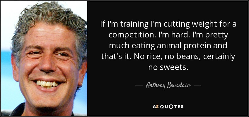 If I'm training I'm cutting weight for a competition. I'm hard. I'm pretty much eating animal protein and that's it. No rice, no beans, certainly no sweets. - Anthony Bourdain