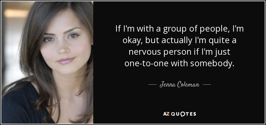 If I'm with a group of people, I'm okay, but actually I'm quite a nervous person if I'm just one-to-one with somebody. - Jenna Coleman