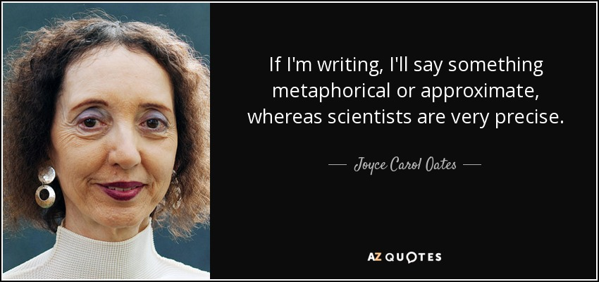 If I'm writing, I'll say something metaphorical or approximate, whereas scientists are very precise. - Joyce Carol Oates