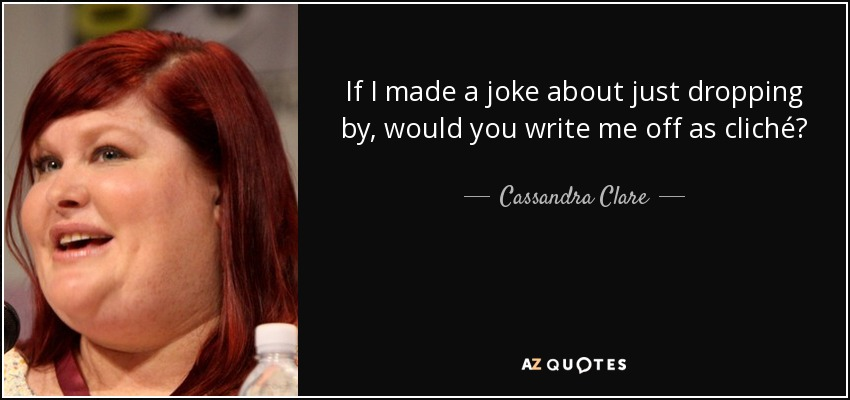If I made a joke about just dropping by, would you write me off as cliché? - Cassandra Clare