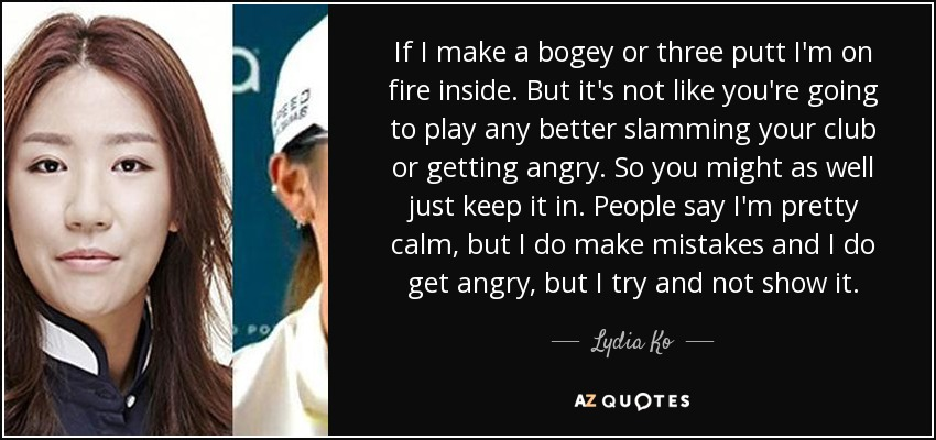 If I make a bogey or three putt I'm on fire inside. But it's not like you're going to play any better slamming your club or getting angry. So you might as well just keep it in. People say I'm pretty calm, but I do make mistakes and I do get angry, but I try and not show it. - Lydia Ko