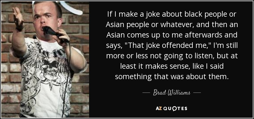 If I make a joke about black people or Asian people or whatever, and then an Asian comes up to me afterwards and says,