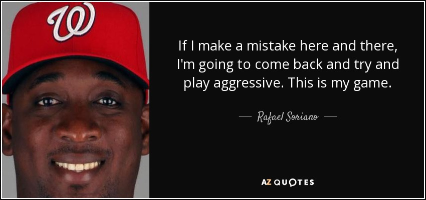 If I make a mistake here and there, I'm going to come back and try and play aggressive. This is my game. - Rafael Soriano
