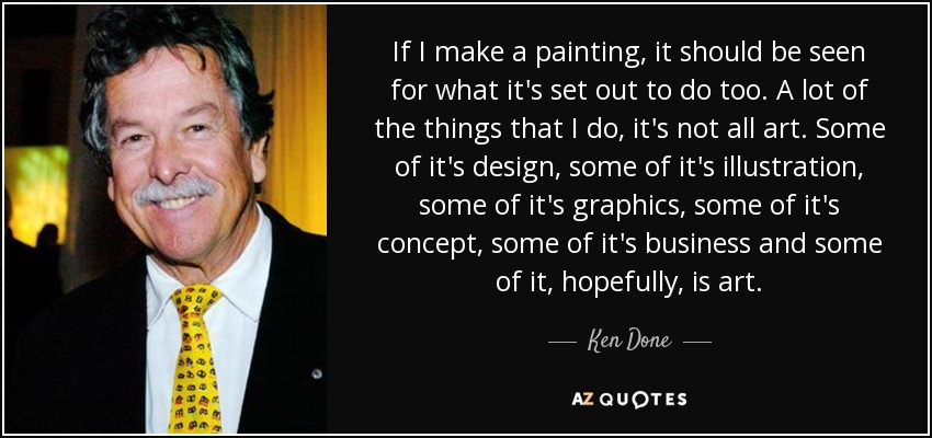 If I make a painting, it should be seen for what it's set out to do too. A lot of the things that I do, it's not all art. Some of it's design, some of it's illustration, some of it's graphics, some of it's concept, some of it's business and some of it, hopefully, is art. - Ken Done