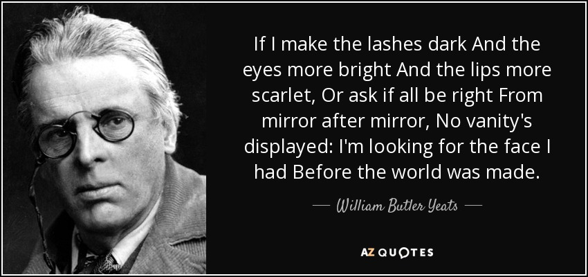 If I make the lashes dark And the eyes more bright And the lips more scarlet, Or ask if all be right From mirror after mirror, No vanity's displayed: I'm looking for the face I had Before the world was made. - William Butler Yeats