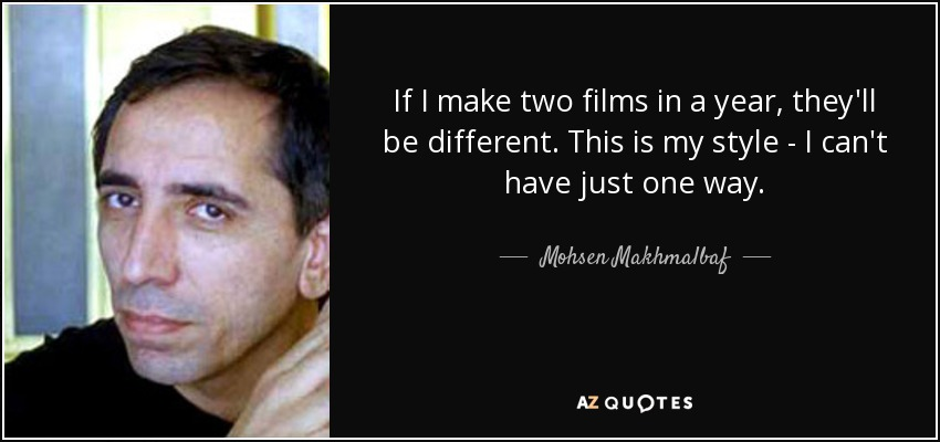 If I make two films in a year, they'll be different. This is my style - I can't have just one way. - Mohsen Makhmalbaf