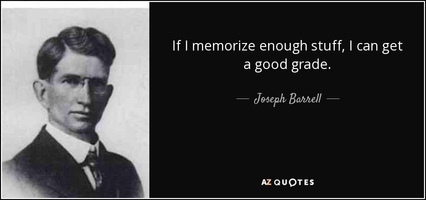 If I memorize enough stuff, I can get a good grade. - Joseph Barrell