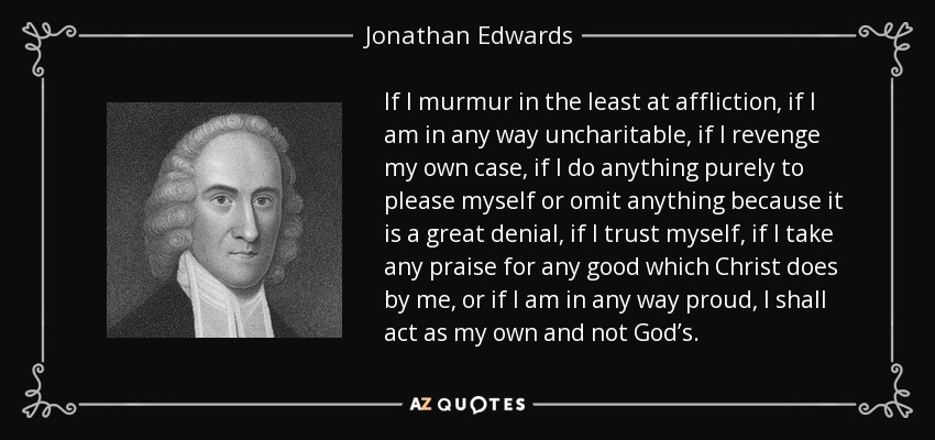 If I murmur in the least at affliction, if I am in any way uncharitable, if I revenge my own case, if I do anything purely to please myself or omit anything because it is a great denial, if I trust myself, if I take any praise for any good which Christ does by me, or if I am in any way proud, I shall act as my own and not God's. - Jonathan Edwards