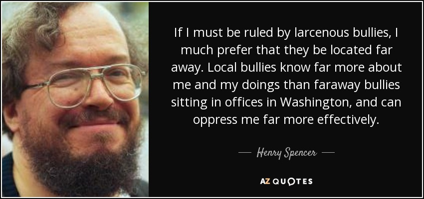 If I must be ruled by larcenous bullies, I much prefer that they be located far away. Local bullies know far more about me and my doings than faraway bullies sitting in offices in Washington, and can oppress me far more effectively. - Henry Spencer