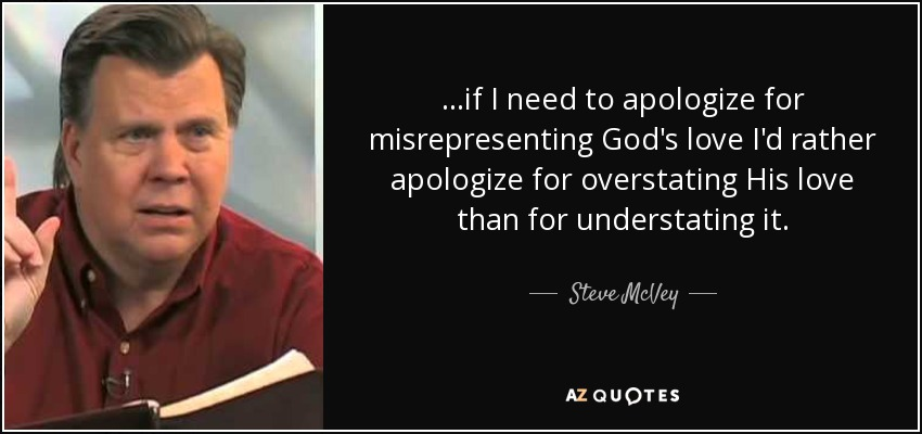 ...if I need to apologize for misrepresenting God's love I'd rather apologize for overstating His love than for understating it. - Steve McVey