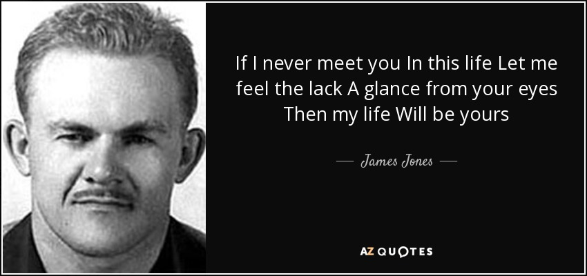If I never meet you In this life Let me feel the lack A glance from your eyes Then my life Will be yours - James Jones