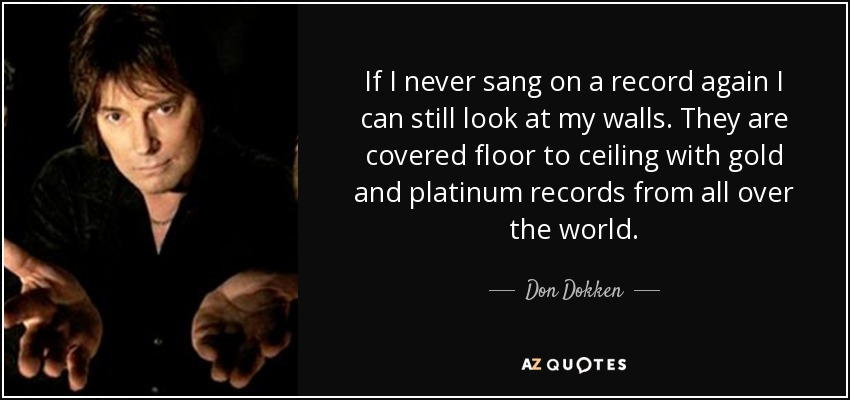 If I never sang on a record again I can still look at my walls. They are covered floor to ceiling with gold and platinum records from all over the world. - Don Dokken