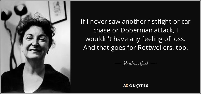 If I never saw another fistfight or car chase or Doberman attack, I wouldn't have any feeling of loss. And that goes for Rottweilers, too. - Pauline Kael